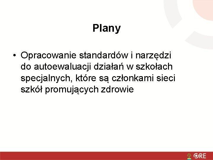 Plany • Opracowanie standardów i narzędzi do autoewaluacji działań w szkołach specjalnych, które są