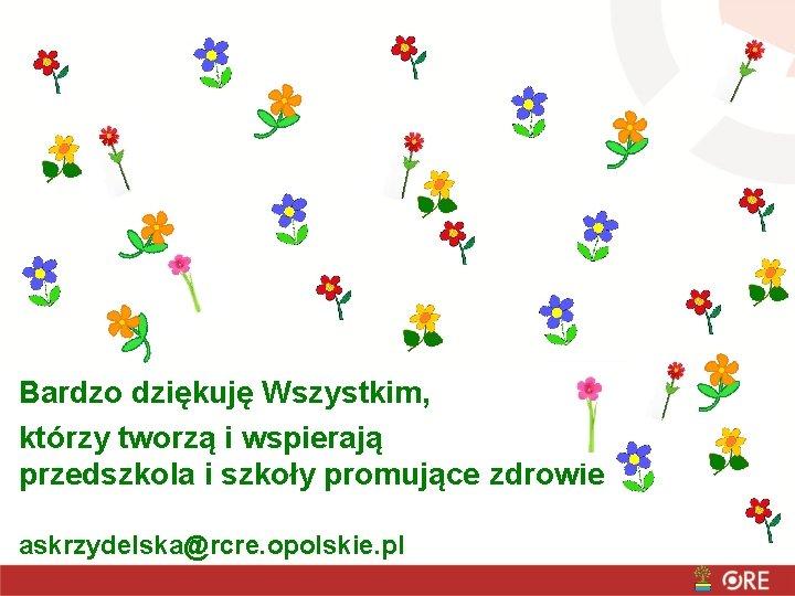 Bardzo dziękuję Wszystkim, którzy tworzą i wspierają przedszkola i szkoły promujące zdrowie askrzydelska@rcre. opolskie.
