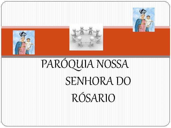 PARÓQUIA NOSSA SENHORA DO RÓSARIO