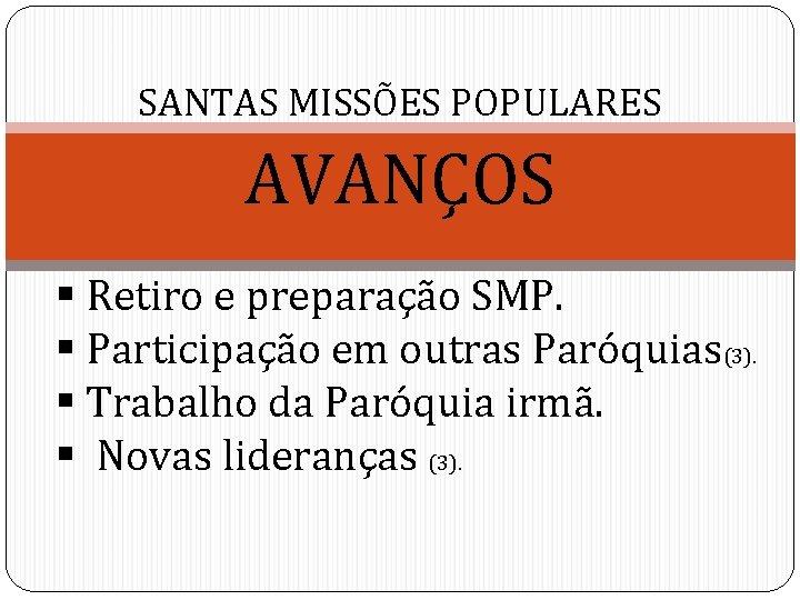 SANTAS MISSÕES POPULARES AVANÇOS § Retiro e preparação SMP. § Participação em outras Paróquias(3).
