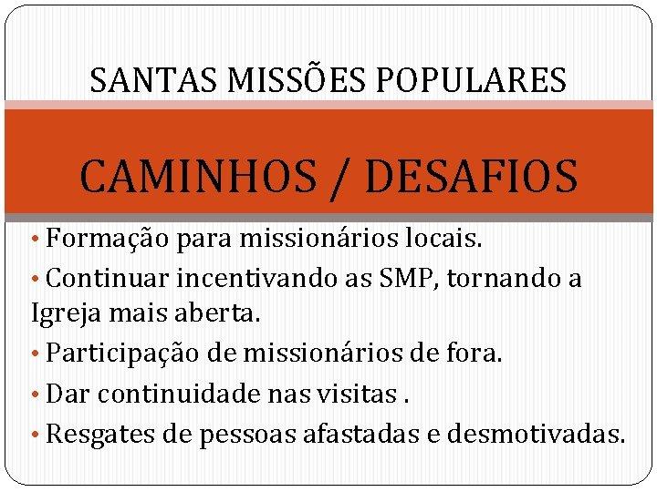 SANTAS MISSÕES POPULARES CAMINHOS / DESAFIOS • Formação para missionários locais. • Continuar incentivando