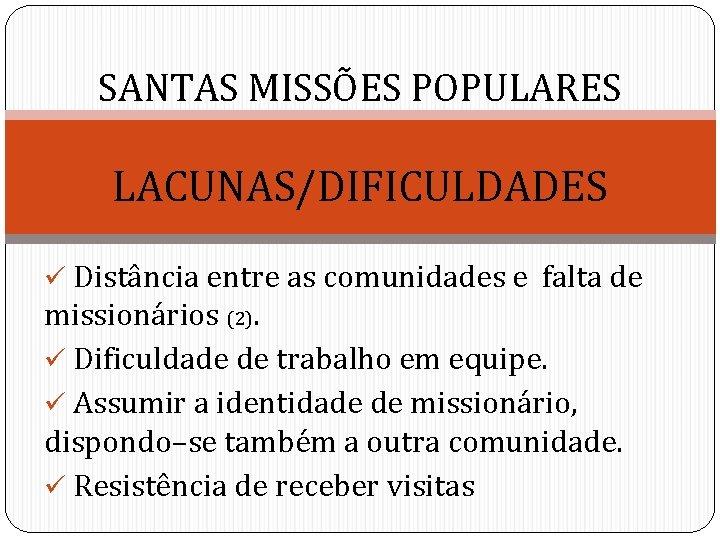 SANTAS MISSÕES POPULARES LACUNAS/DIFICULDADES ü Distância entre as comunidades e falta de missionários (2).