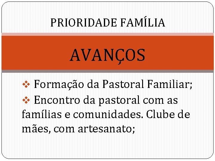 PRIORIDADE FAMÍLIA AVANÇOS v Formação da Pastoral Familiar; v Encontro da pastoral com as