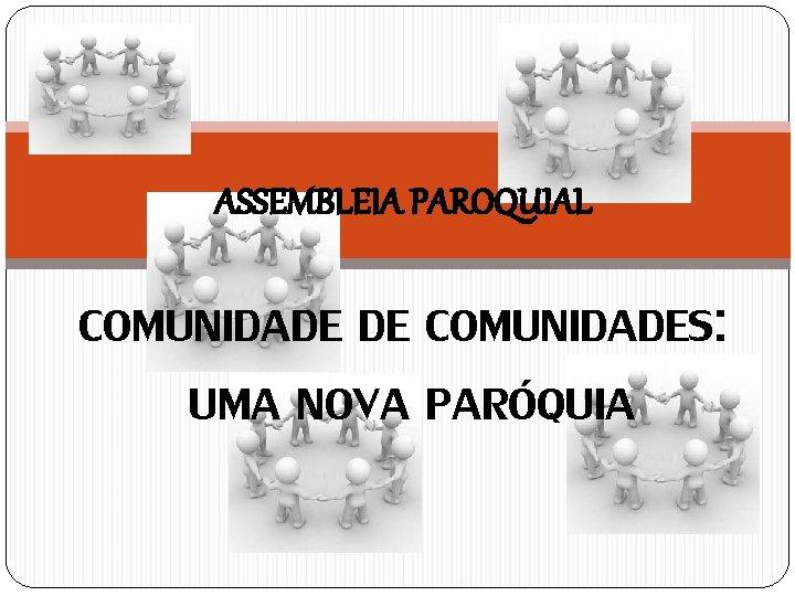 ASSEMBLEIA PAROQUIAL COMUNIDADE DE COMUNIDADES: UMA NOVA PARÓQUIA