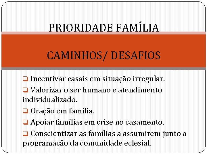 PRIORIDADE FAMÍLIA CAMINHOS/ DESAFIOS q Incentivar casais em situação irregular. q Valorizar o ser