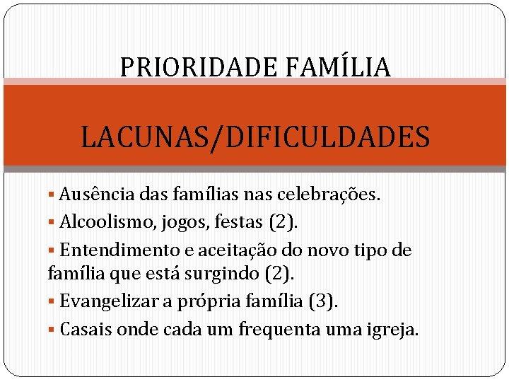 PRIORIDADE FAMÍLIA LACUNAS/DIFICULDADES § Ausência das famílias nas celebrações. § Alcoolismo, jogos, festas (2).