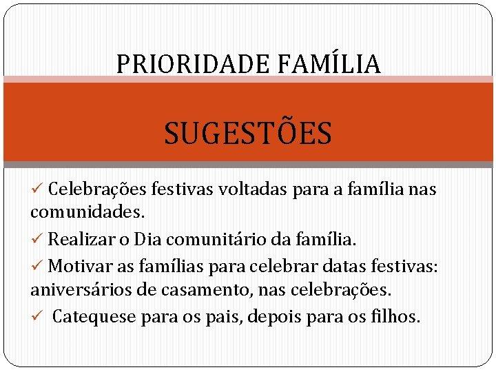 PRIORIDADE FAMÍLIA SUGESTÕES ü Celebrações festivas voltadas para a família nas comunidades. ü Realizar