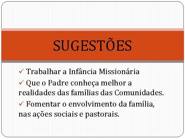 SUGESTÕES ü Trabalhar a Infância Missionária ü Que o Padre conheça melhor a realidades