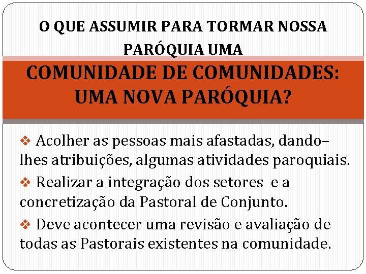 O QUE ASSUMIR PARA TORMAR NOSSA PARÓQUIA UMA COMUNIDADE DE COMUNIDADES: UMA NOVA PARÓQUIA?