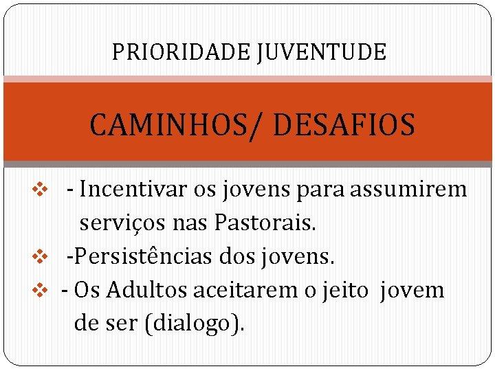 PRIORIDADE JUVENTUDE CAMINHOS/ DESAFIOS v - Incentivar os jovens para assumirem serviços nas Pastorais.