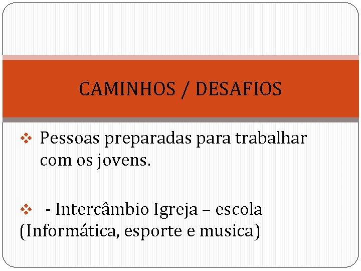 CAMINHOS / DESAFIOS v Pessoas preparadas para trabalhar com os jovens. v - Intercâmbio