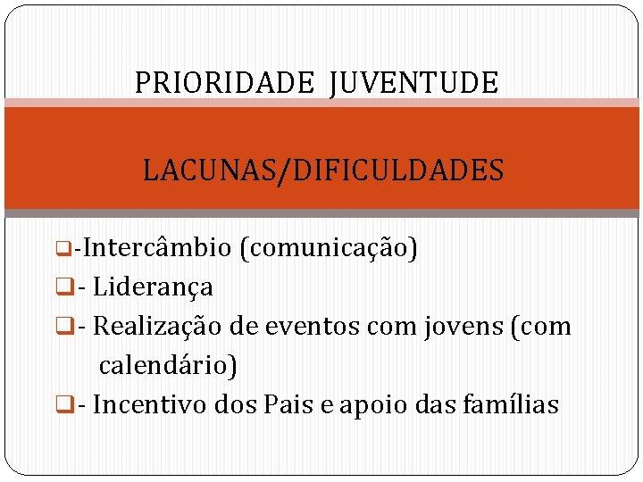 PRIORIDADE JUVENTUDE LACUNAS/DIFICULDADES q-Intercâmbio (comunicação) q- Liderança q- Realização de eventos com jovens (com