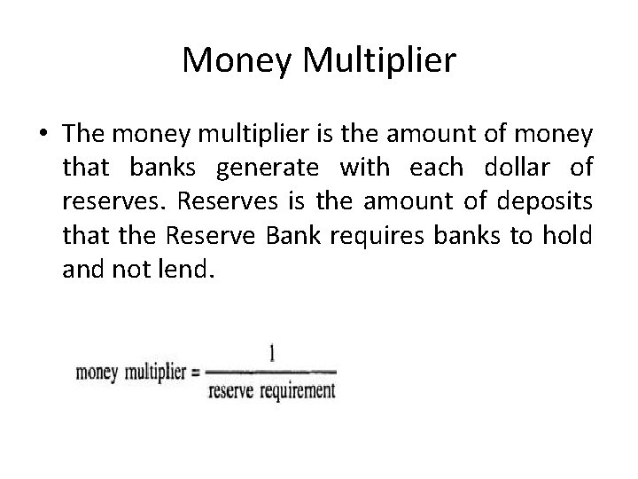 Money Multiplier • The money multiplier is the amount of money that banks generate