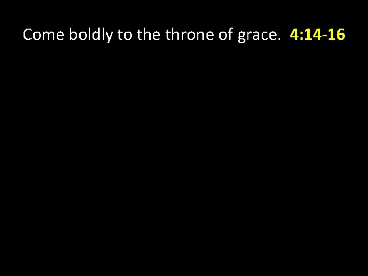 Come boldly to the throne of grace. 4: 14 -16