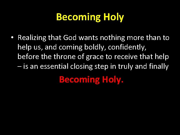 Becoming Holy • Realizing that God wants nothing more than to help us, and