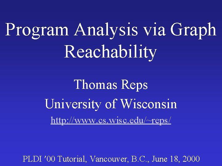 Program Analysis via Graph Reachability Thomas Reps University of Wisconsin http: //www. cs. wisc.