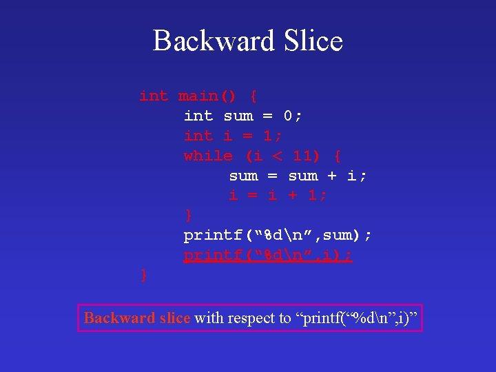 Backward Slice int main() { int sum = 0; int i = 1; while