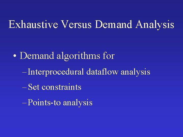 Exhaustive Versus Demand Analysis • Demand algorithms for – Interprocedural dataflow analysis – Set