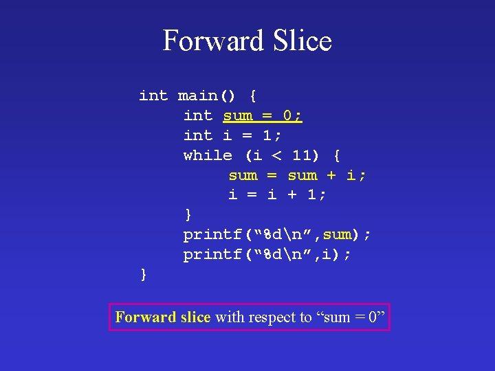 Forward Slice int main() { int sum = 0; int i = 1; while
