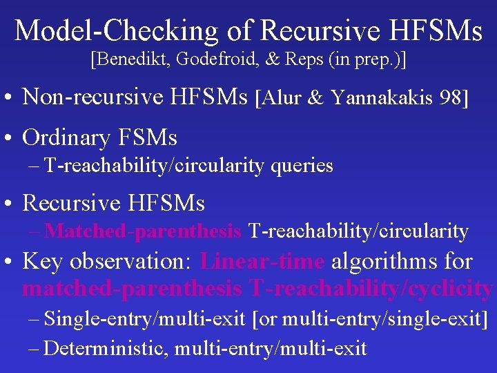 Model-Checking of Recursive HFSMs [Benedikt, Godefroid, & Reps (in prep. )] • Non-recursive HFSMs