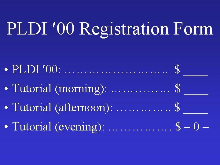 PLDI 00 Registration Form • PLDI 00: …………. . $ ____ • Tutorial (morning):
