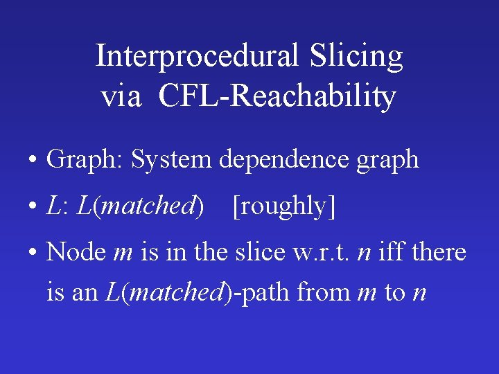 Interprocedural Slicing via CFL-Reachability • Graph: System dependence graph • L: L(matched) [roughly] •