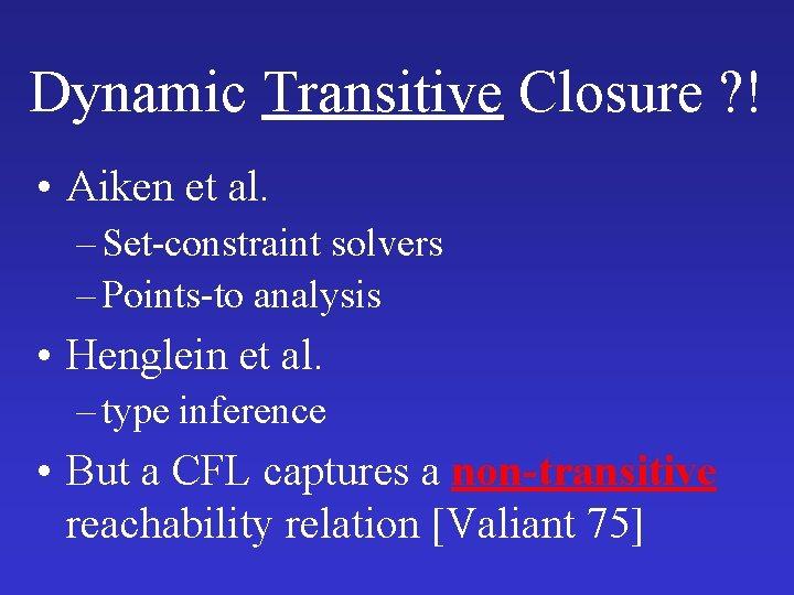 Dynamic Transitive Closure ? ! • Aiken et al. – Set-constraint solvers – Points-to