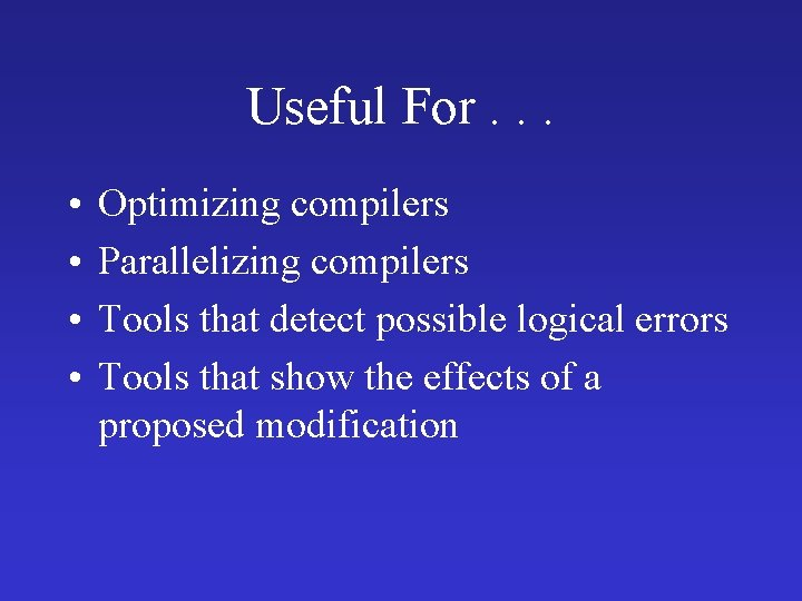 Useful For. . . • • Optimizing compilers Parallelizing compilers Tools that detect possible
