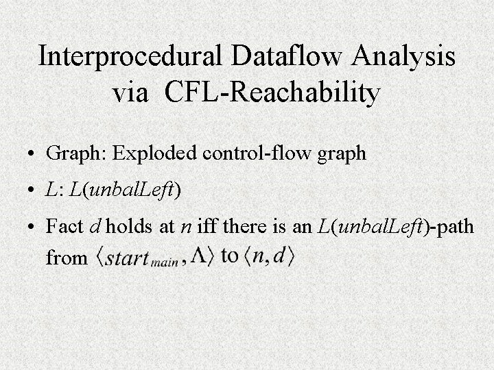Interprocedural Dataflow Analysis via CFL-Reachability • Graph: Exploded control-flow graph • L: L(unbal. Left)