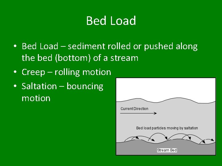 Bed Load • Bed Load – sediment rolled or pushed along the bed (bottom)
