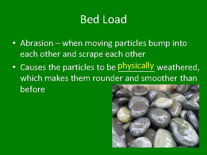 Bed Load • Abrasion – when moving particles bump into each other and scrape