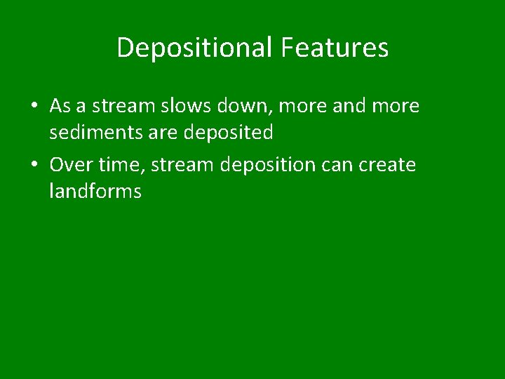 Depositional Features • As a stream slows down, more and more sediments are deposited
