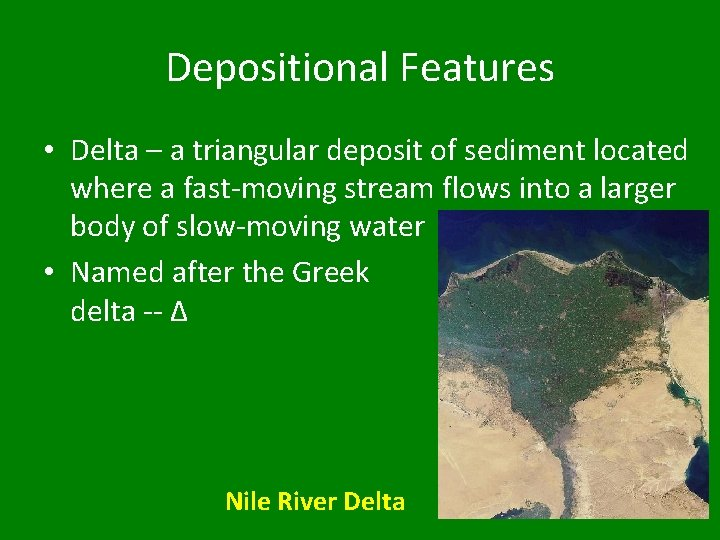 Depositional Features • Delta – a triangular deposit of sediment located where a fast-moving