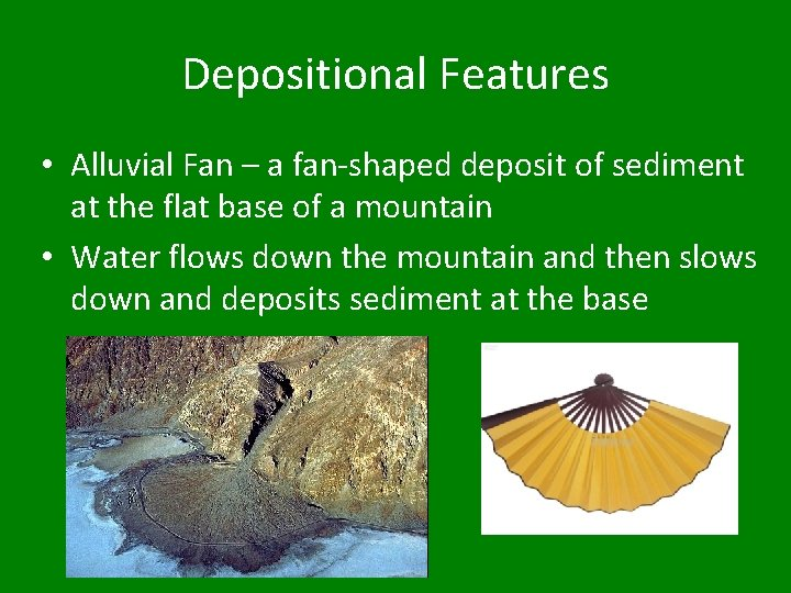 Depositional Features • Alluvial Fan – a fan-shaped deposit of sediment at the flat