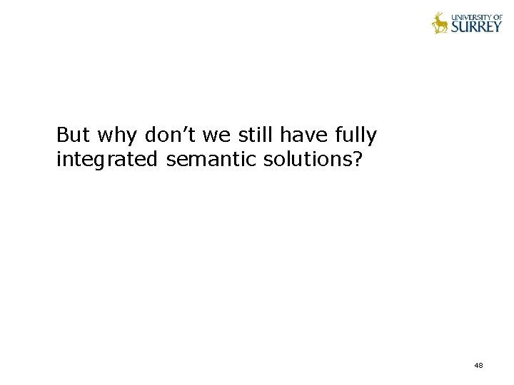 But why don't we still have fully integrated semantic solutions? 48