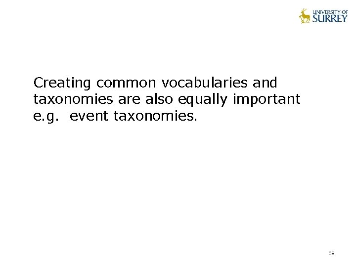 Creating common vocabularies and taxonomies are also equally important e. g. event taxonomies. 58