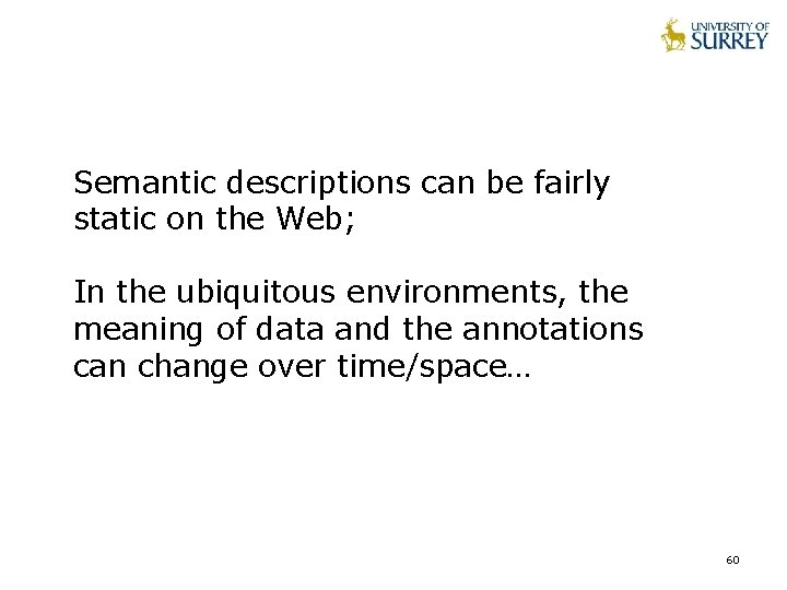 Semantic descriptions can be fairly static on the Web; In the ubiquitous environments, the