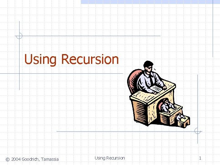 Using Recursion © 2004 Goodrich, Tamassia Using Recursion 1