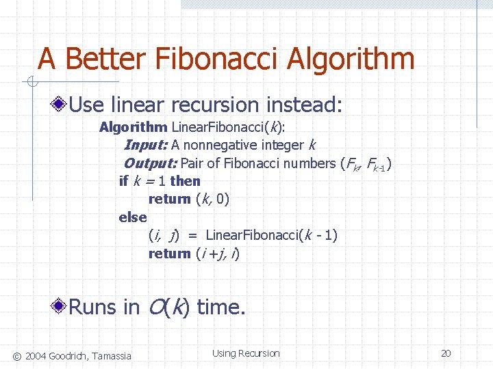 A Better Fibonacci Algorithm Use linear recursion instead: Algorithm Linear. Fibonacci(k): Input: A nonnegative