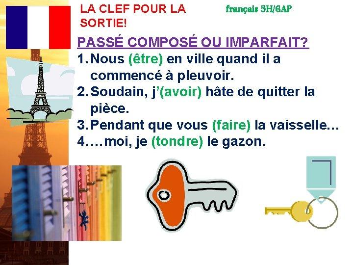 LA CLEF POUR LA SORTIE! français 5 H/6 AP PASSÉ COMPOSÉ OU IMPARFAIT? 1.