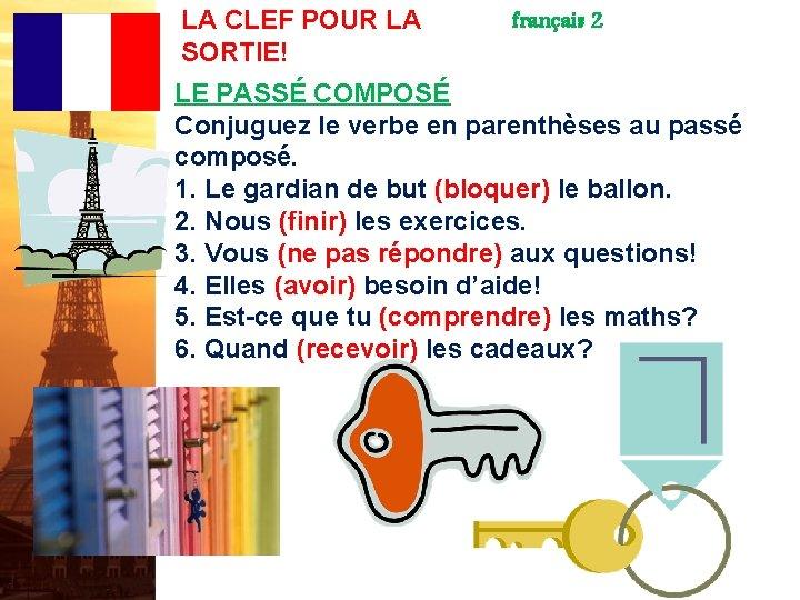 LA CLEF POUR LA SORTIE! français 2 LE PASSÉ COMPOSÉ Conjuguez le verbe en