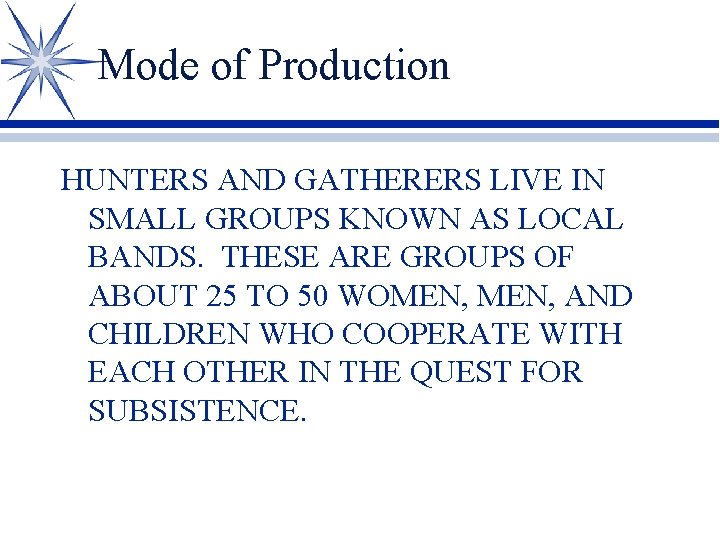 Mode of Production HUNTERS AND GATHERERS LIVE IN SMALL GROUPS KNOWN AS LOCAL BANDS.