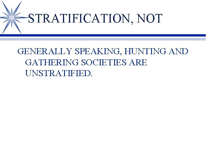 STRATIFICATION, NOT GENERALLY SPEAKING, HUNTING AND GATHERING SOCIETIES ARE UNSTRATIFIED.