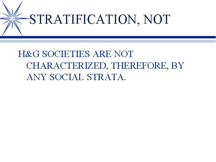 STRATIFICATION, NOT H&G SOCIETIES ARE NOT CHARACTERIZED, THEREFORE, BY ANY SOCIAL STRATA.