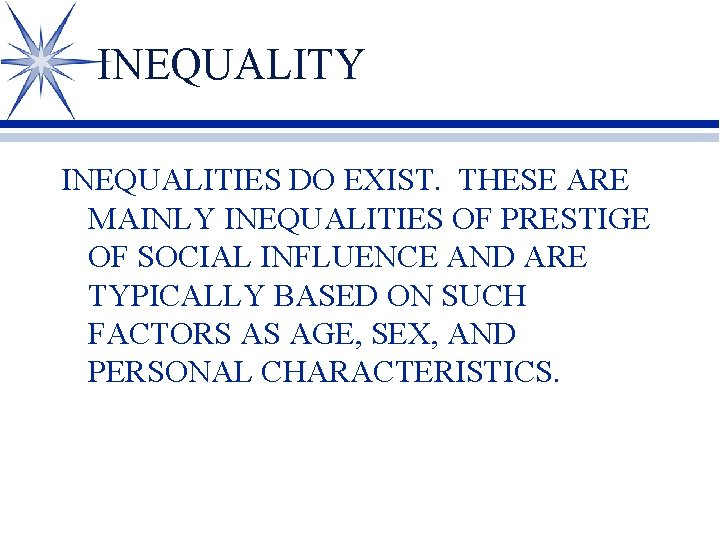 INEQUALITY INEQUALITIES DO EXIST. THESE ARE MAINLY INEQUALITIES OF PRESTIGE OF SOCIAL INFLUENCE AND