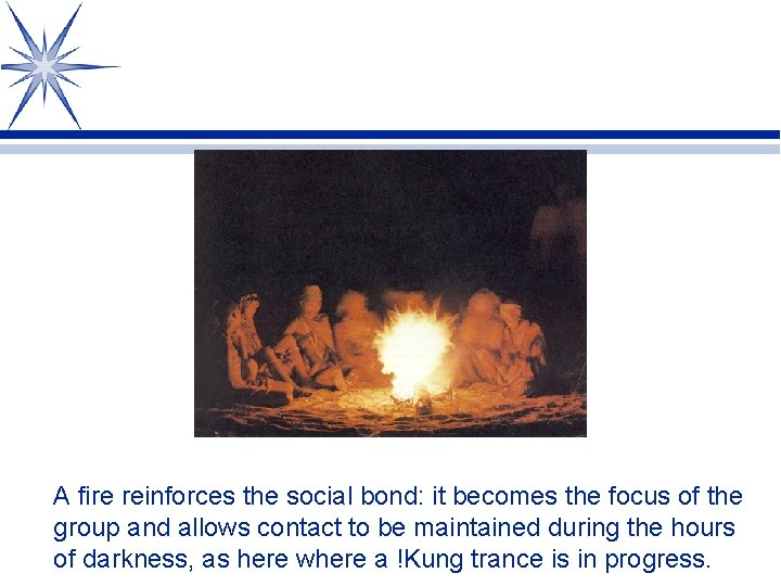 A fire reinforces the social bond: it becomes the focus of the group and