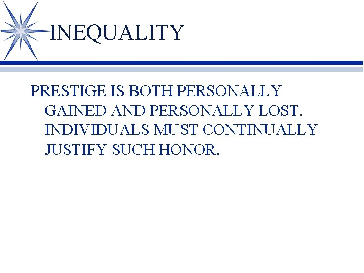 INEQUALITY PRESTIGE IS BOTH PERSONALLY GAINED AND PERSONALLY LOST. INDIVIDUALS MUST CONTINUALLY JUSTIFY SUCH