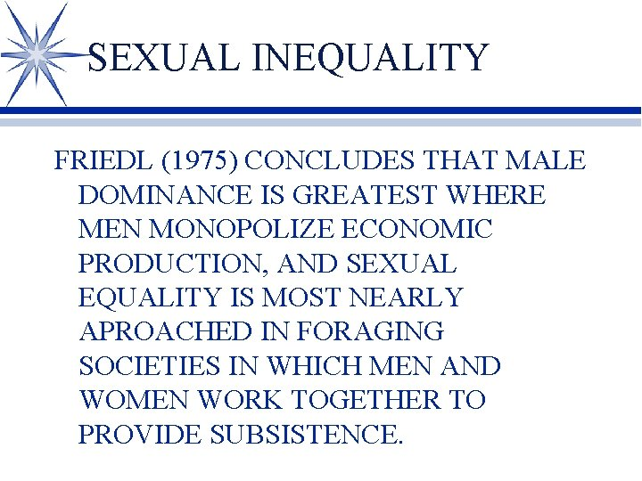 SEXUAL INEQUALITY FRIEDL (1975) CONCLUDES THAT MALE DOMINANCE IS GREATEST WHERE MEN MONOPOLIZE ECONOMIC