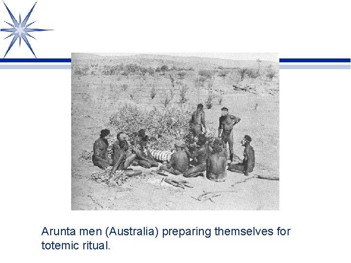 Arunta men (Australia) preparing themselves for totemic ritual.