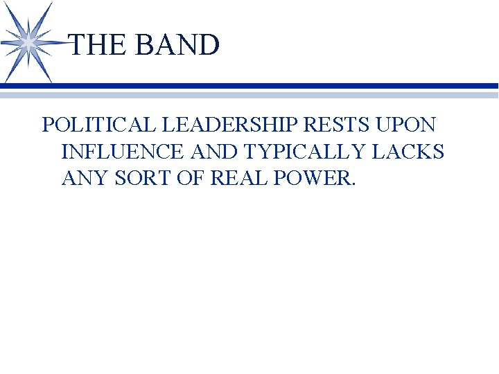 THE BAND POLITICAL LEADERSHIP RESTS UPON INFLUENCE AND TYPICALLY LACKS ANY SORT OF REAL
